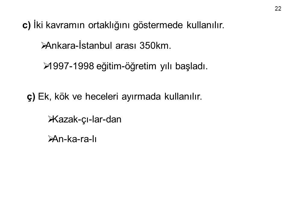 c) İki kavramın ortaklığını göstermede kullanılır.  Ankara-İstanbul arası 350km.  1997-1998 eğitim-öğretim yılı başladı. ç) Ek, kök ve heceleri ayır