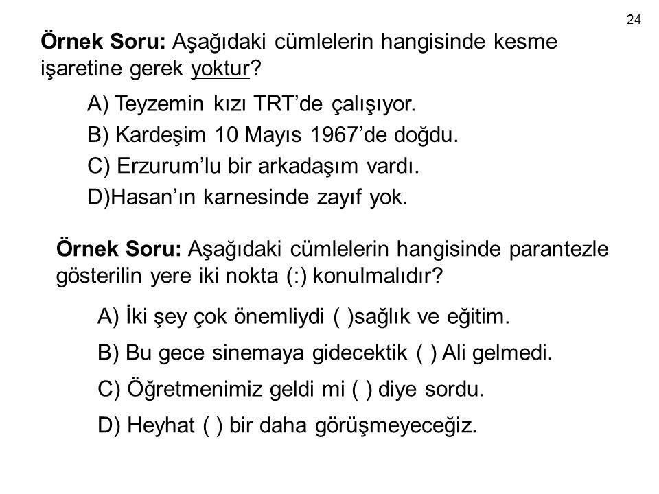 Örnek Soru: Aşağıdaki cümlelerin hangisinde kesme işaretine gerek yoktur? A) Teyzemin kızı TRT'de çalışıyor. B) Kardeşim 10 Mayıs 1967'de doğdu. C) Er