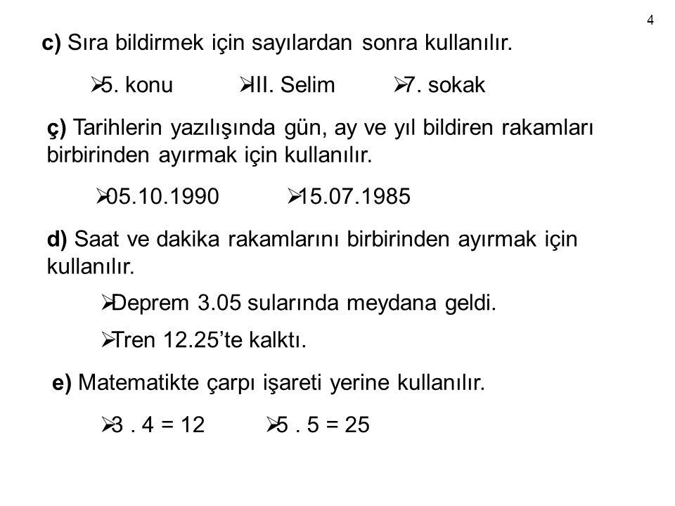 c) Sıra bildirmek için sayılardan sonra kullanılır.  5. konu  III. Selim  7. sokak ç) Tarihlerin yazılışında gün, ay ve yıl bildiren rakamları birb