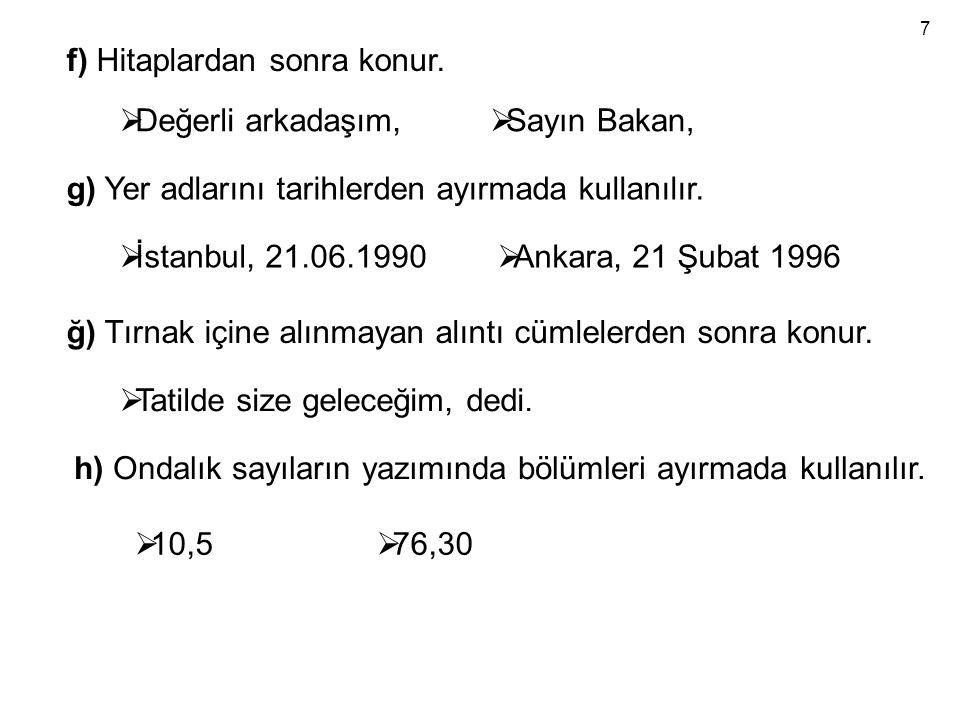f) Hitaplardan sonra konur.  Değerli arkadaşım,  Sayın Bakan, g) Yer adlarını tarihlerden ayırmada kullanılır.  İstanbul, 21.06.1990  Ankara, 21 Ş