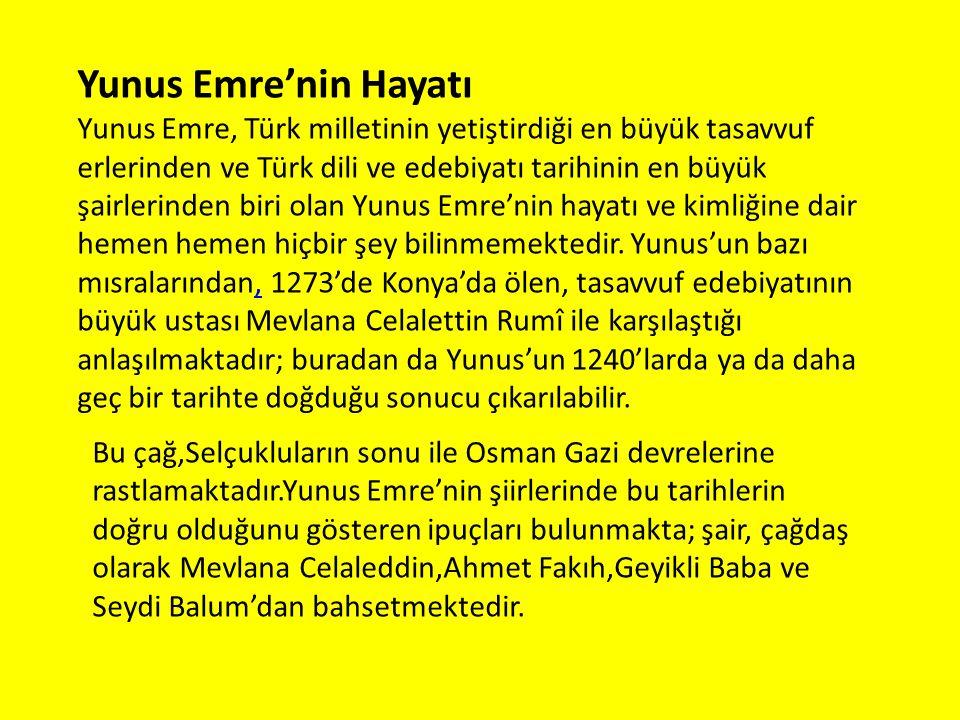 Yunus Emre'nin Hayatı Yunus Emre, Türk milletinin yetiştirdiği en büyük tasavvuf erlerinden ve Türk dili ve edebiyatı tarihinin en büyük şairlerinden biri olan Yunus Emre'nin hayatı ve kimliğine dair hemen hemen hiçbir şey bilinmemektedir.