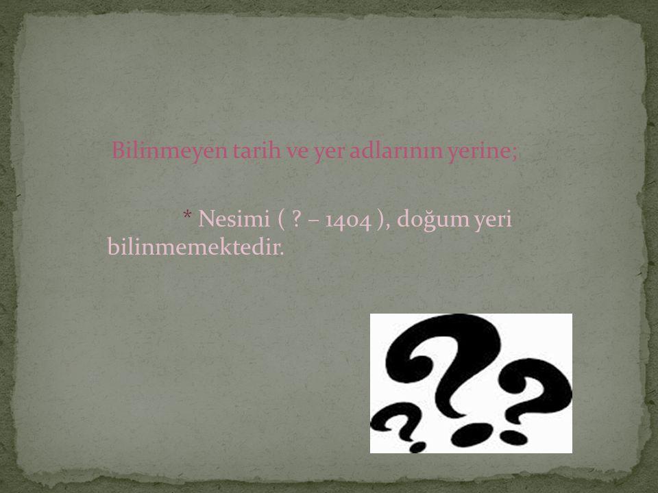 Bilinmeyen tarih ve yer adlarının yerine; * Nesimi ( ? – 1404 ), doğum yeri bilinmemektedir.