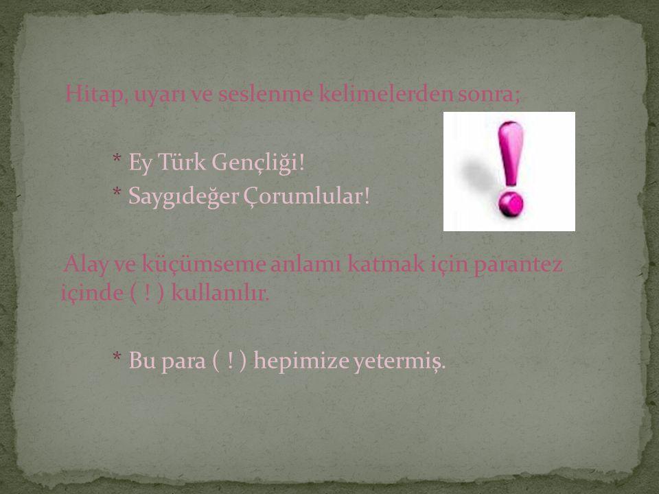 Hitap, uyarı ve seslenme kelimelerden sonra; * Ey Türk Gençliği! * Saygıdeğer Çorumlular! Alay ve küçümseme anlamı katmak için parantez içinde ( ! ) k