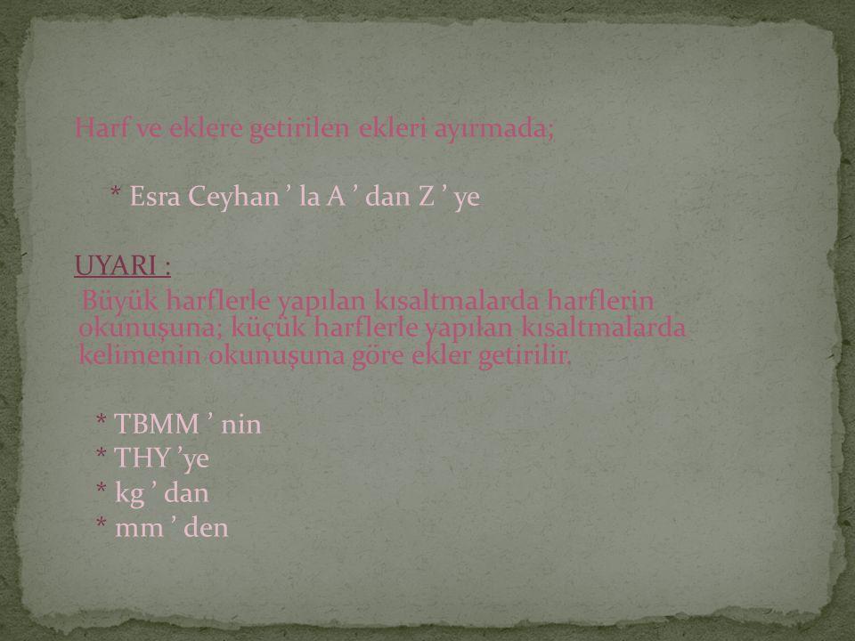 Harf ve eklere getirilen ekleri ayırmada; * Esra Ceyhan ' la A ' dan Z ' ye UYARI : Büyük harflerle yapılan kısaltmalarda harflerin okunuşuna; küçük harflerle yapılan kısaltmalarda kelimenin okunuşuna göre ekler getirilir.