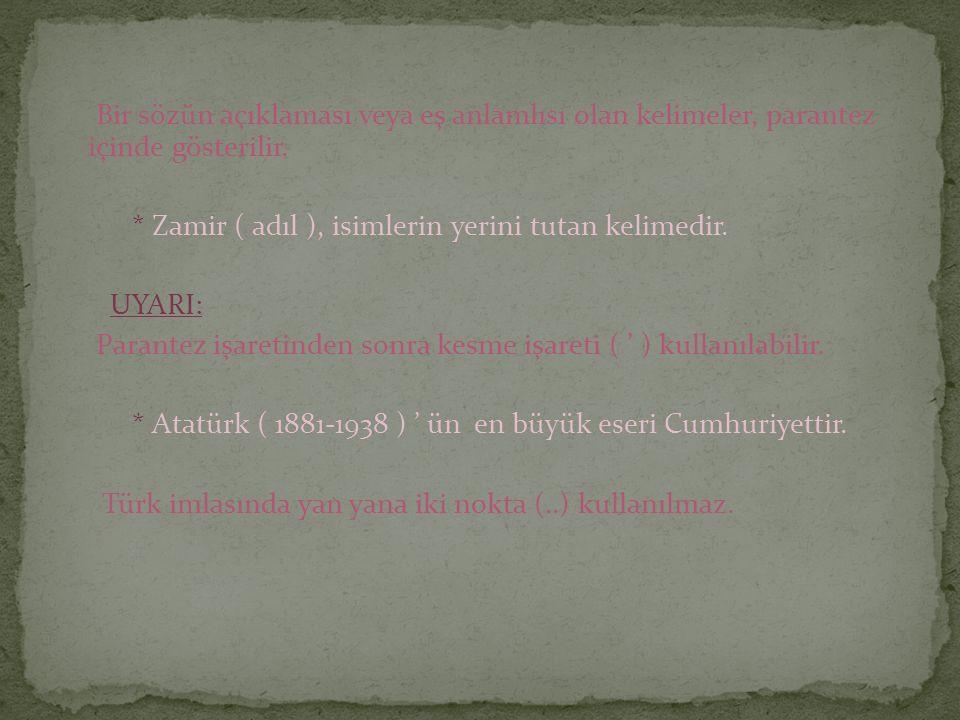 Bir sözün açıklaması veya eş anlamlısı olan kelimeler, parantez içinde gösterilir. * Zamir ( adıl ), isimlerin yerini tutan kelimedir. UYARI: Parantez