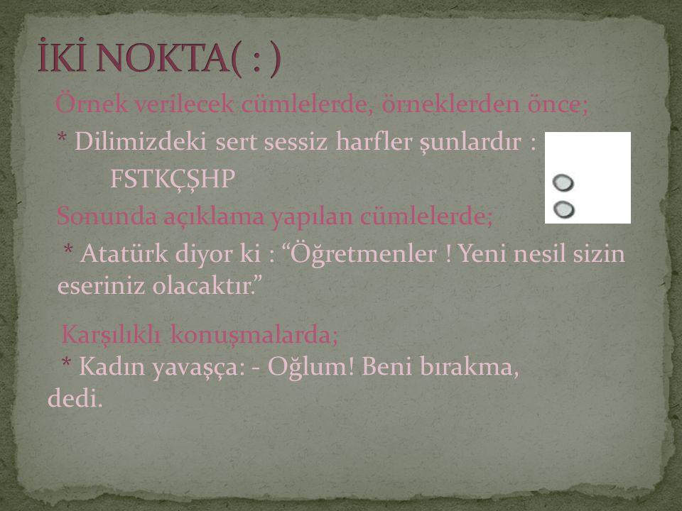 Örnek verilecek cümlelerde, örneklerden önce; * Dilimizdeki sert sessiz harfler şunlardır : FSTKÇŞHP Sonunda açıklama yapılan cümlelerde; * Atatürk diyor ki : Öğretmenler .