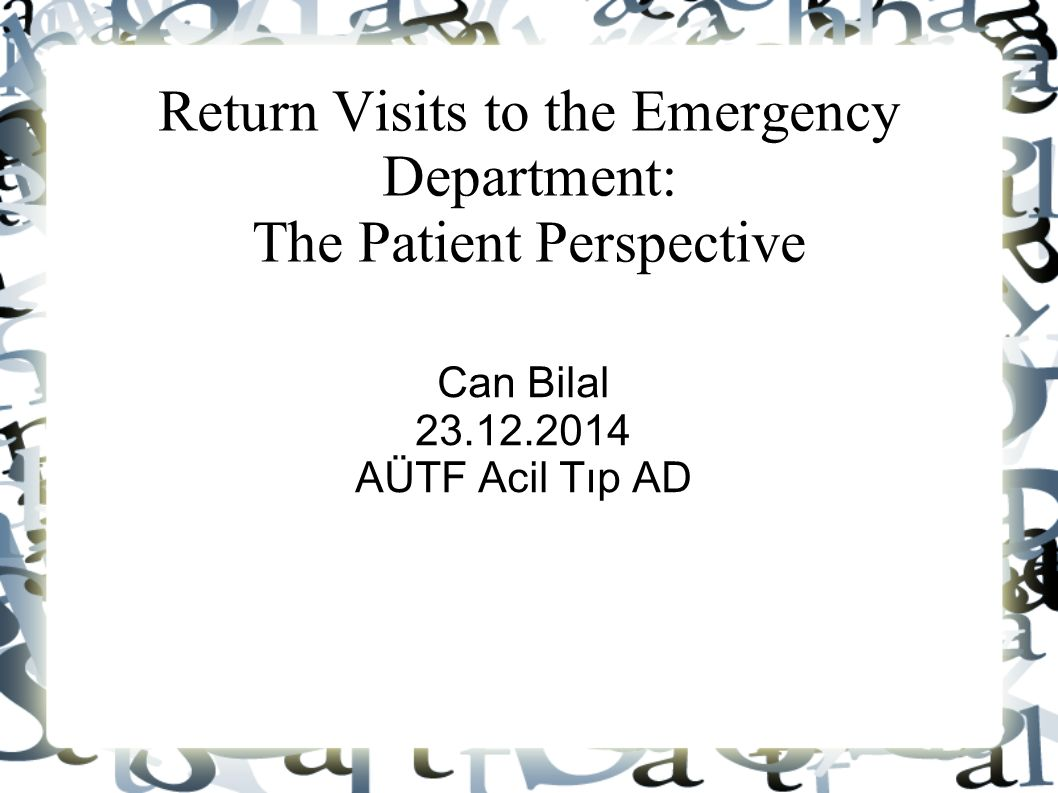 Return Visits to the Emergency Department: The Patient Perspective Can Bilal 23.12.2014 AÜTF Acil Tıp AD