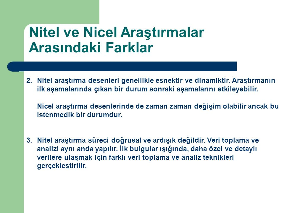 2.Nitel araştırma desenleri genellikle esnektir ve dinamiktir. Araştırmanın ilk aşamalarında çıkan bir durum sonraki aşamalarını etkileyebilir. Nicel