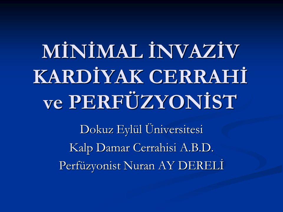 MİNİMAL İNVAZİV KARDİYAK CERRAHİ ve PERFÜZYONİST Dokuz Eylül Üniversitesi Kalp Damar Cerrahisi A.B.D. Perfüzyonist Nuran AY DERELİ