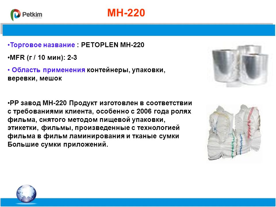 %55,8%71,5%63 MH-220 Торговое название : PETOPLEN MH-220 MFR (г / 10 мин): 2-3 Область применения контейнеры, упаковки, веревки, мешок PP завод MH-220 Продукт изготовлен в соответствии с требованиями клиента, особенно с 2006 года ролях фильма, снятого методом пищевой упаковки, этикетки, фильмы, произведенные с технологией фильма в фильм ламинирования и тканые сумки Большие сумки приложений.