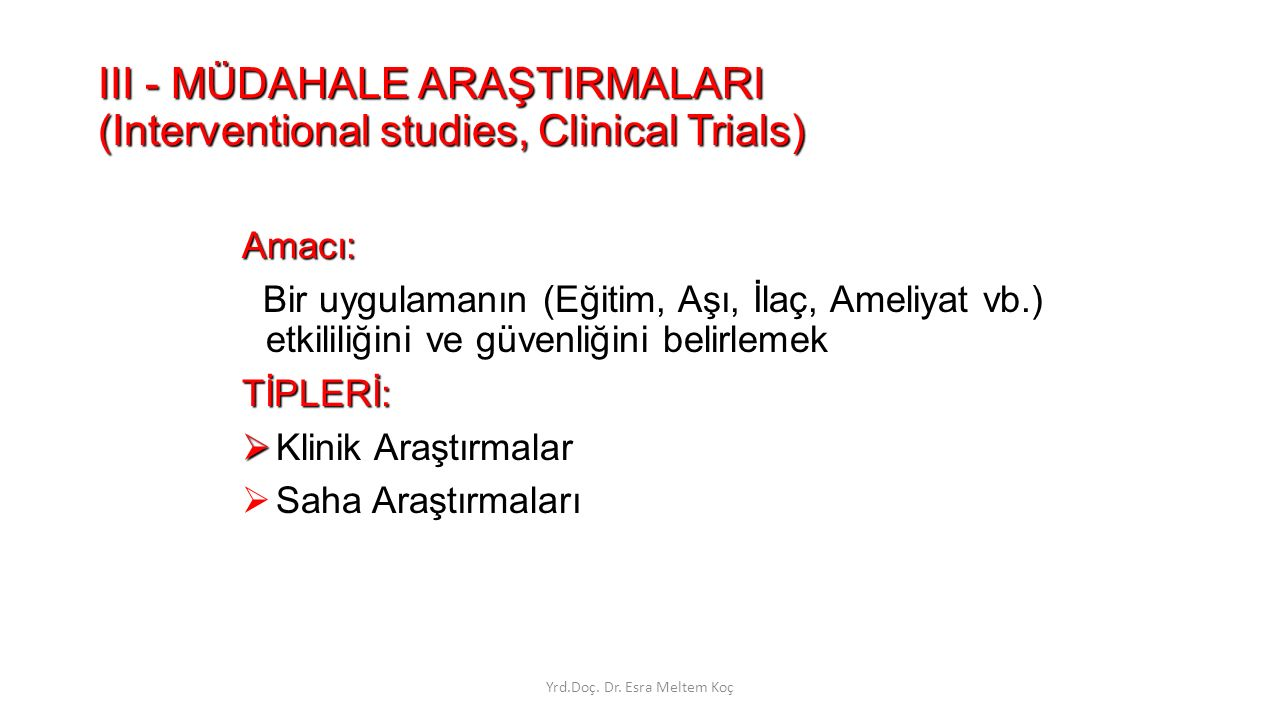 III - MÜDAHALE ARAŞTIRMALARI (Interventional studies, Clinical Trials) Amacı: Bir uygulamanın (Eğitim, Aşı, İlaç, Ameliyat vb.) etkililiğini ve güvenliğini belirlemekTİPLERİ:   Klinik Araştırmalar  Saha Araştırmaları Yrd.Doç.