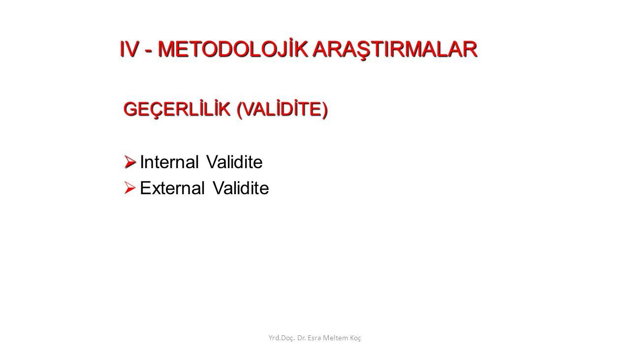 IV - METODOLOJİK ARAŞTIRMALAR GEÇERLİLİK (VALİDİTE)   Internal Validite  External Validite Yrd.Doç. Dr. Esra Meltem Koç