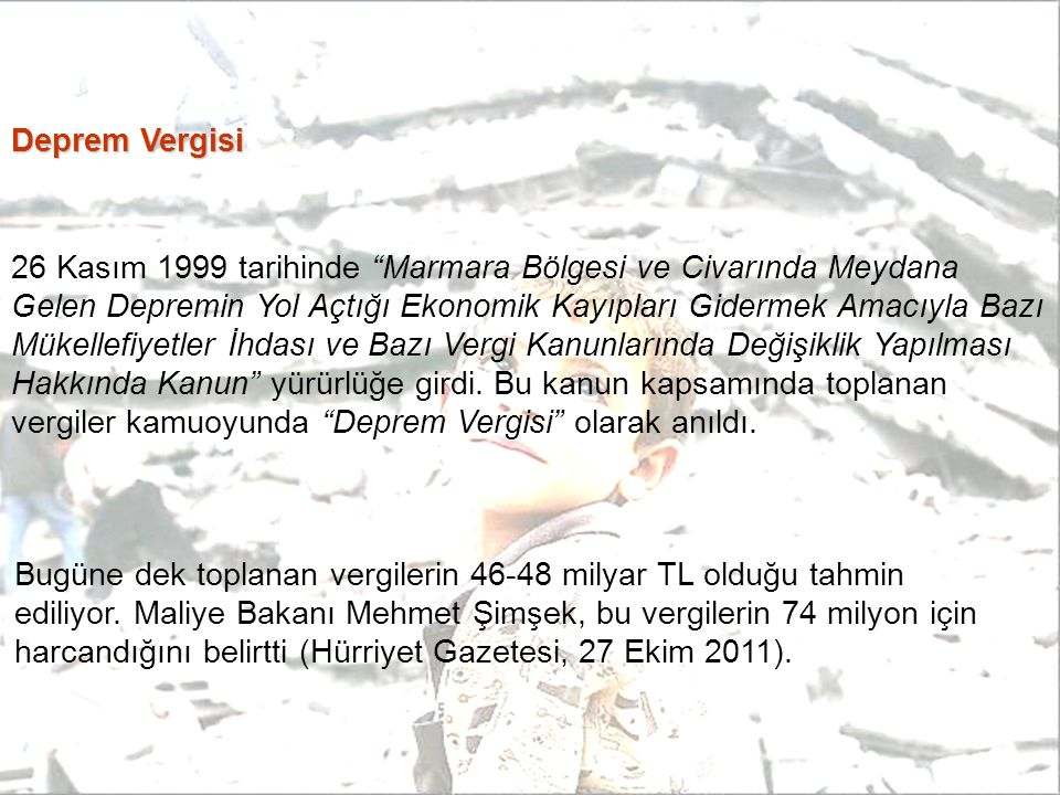 Deprem Vergisi 26 Kasım 1999 tarihinde Marmara Bölgesi ve Civarında Meydana Gelen Depremin Yol Açtığı Ekonomik Kayıpları Gidermek Amacıyla Bazı Mükellefiyetler İhdası ve Bazı Vergi Kanunlarında Değişiklik Yapılması Hakkında Kanun yürürlüğe girdi.
