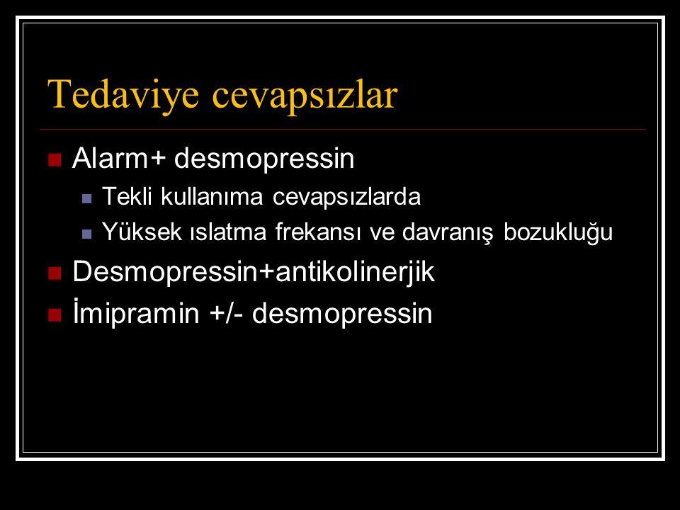 Tedaviye cevapsızlar Alarm+ desmopressin Tekli kullanıma cevapsızlarda Yüksek ıslatma frekansı ve davranış bozukluğu Desmopressin+antikolinerjik İmipramin +/- desmopressin