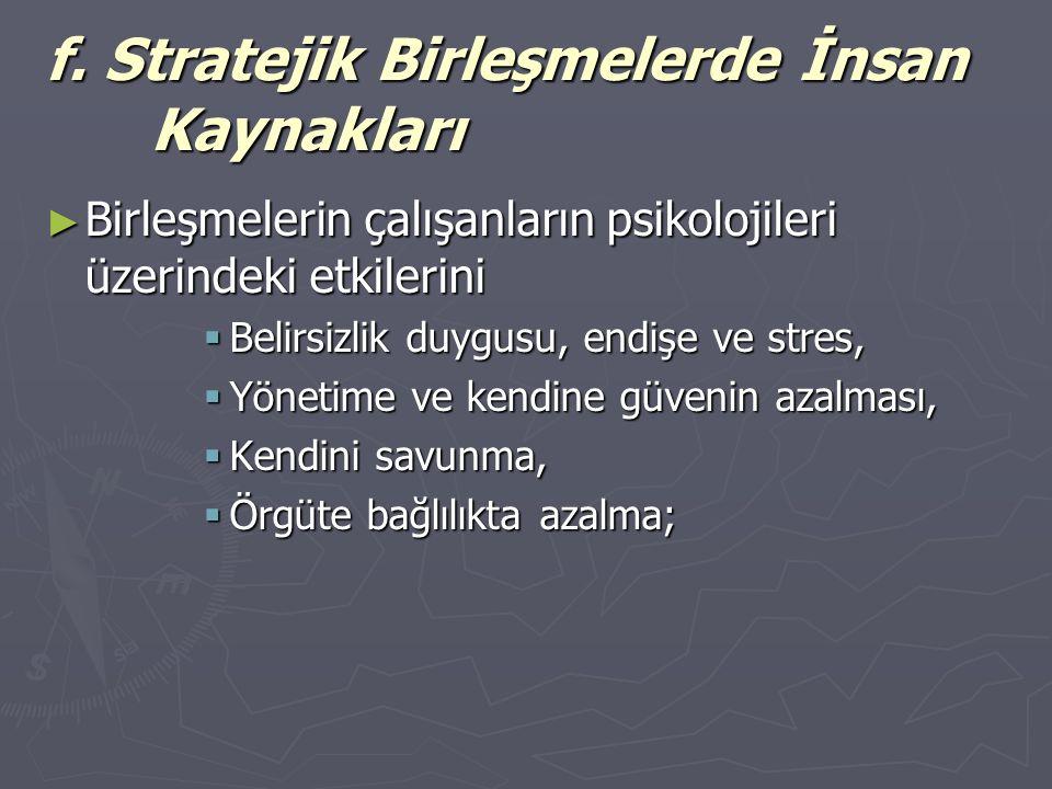 f. Stratejik Birleşmelerde İnsan Kaynakları ► Birleşmelerin çalışanların psikolojileri üzerindeki etkilerini  Belirsizlik duygusu, endişe ve stres, 