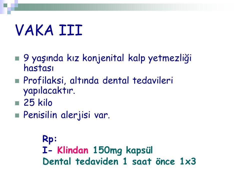 VAKA III 9 yaşında kız konjenital kalp yetmezliği hastası Profilaksi, altında dental tedavileri yapılacaktır. 25 kilo Penisilin alerjisi var. Rp: I- K