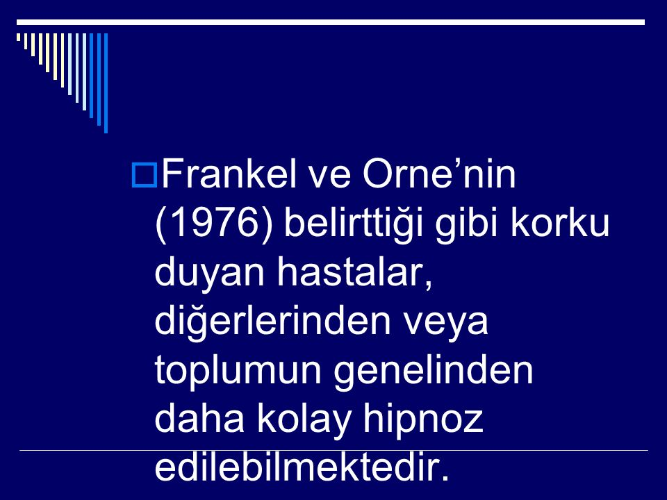  Frankel ve Orne'nin (1976) belirttiği gibi korku duyan hastalar, diğerlerinden veya toplumun genelinden daha kolay hipnoz edilebilmektedir.