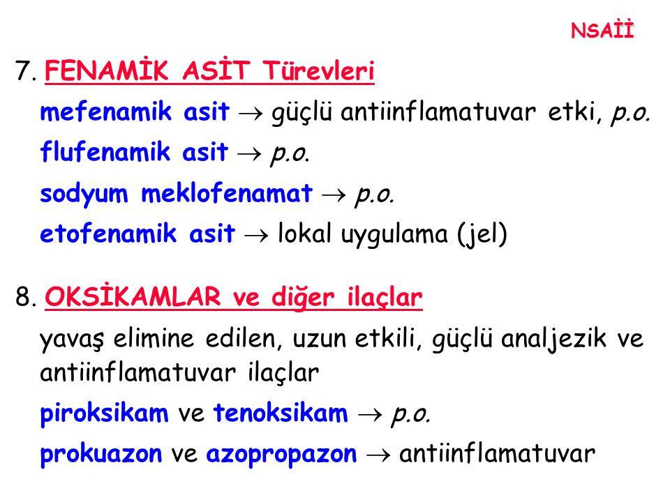 7. FENAMİK ASİT Türevleri mefenamik asit  güçlü antiinflamatuvar etki, p.o. flufenamik asit  p.o. sodyum meklofenamat  p.o. etofenamik asit  lokal