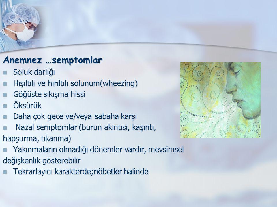 Anemnez …semptomlar Soluk darlığı Soluk darlığı Hışıltılı ve hırıltılı solunum(wheezing) Hışıltılı ve hırıltılı solunum(wheezing) Göğüste sıkışma hissi Göğüste sıkışma hissi Öksürük Öksürük Daha çok gece ve/veya sabaha karşı Daha çok gece ve/veya sabaha karşı Nazal semptomlar (burun akıntısı, kaşıntı, Nazal semptomlar (burun akıntısı, kaşıntı, hapşurma, tıkanma) Yakınmaların olmadığı dönemler vardır, mevsimsel Yakınmaların olmadığı dönemler vardır, mevsimsel değişkenlik gösterebilir Tekrarlayıcı karakterde;nöbetler halinde Tekrarlayıcı karakterde;nöbetler halinde