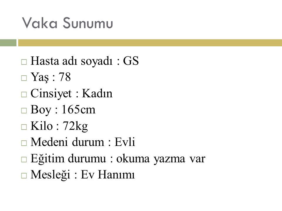 Vaka Sunumu  Hasta adı soyadı : GS  Yaş : 78  Cinsiyet : Kadın  Boy : 165cm  Kilo : 72kg  Medeni durum : Evli  Eğitim durumu : okuma yazma var  Mesleği : Ev Hanımı