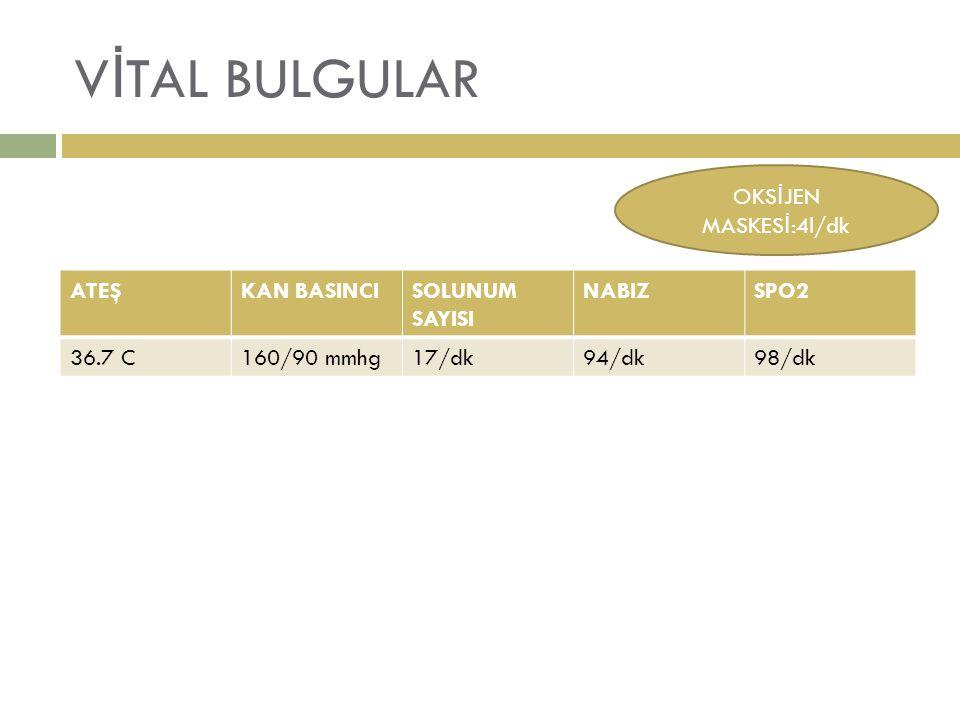 V İ TAL BULGULAR ATEŞKAN BASINCISOLUNUM SAYISI NABIZSPO2 36.7 C160/90 mmhg17/dk94/dk98/dk OKS İ JEN MASKES İ :4l/dk