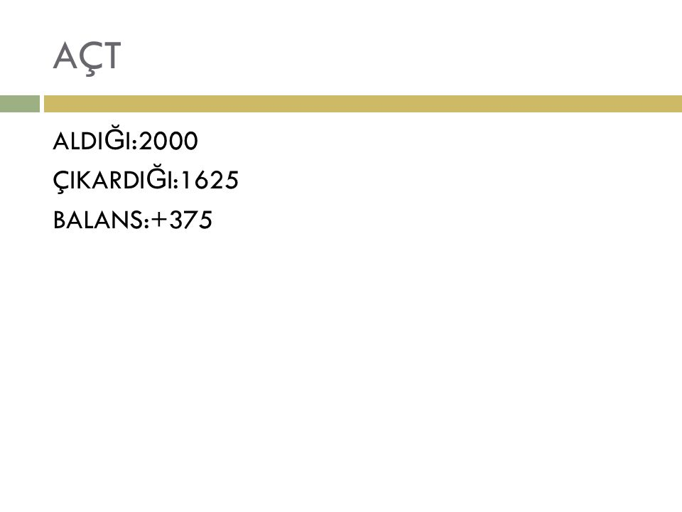 AÇT ALDI Ğ I:2000 ÇIKARDI Ğ I:1625 BALANS:+375