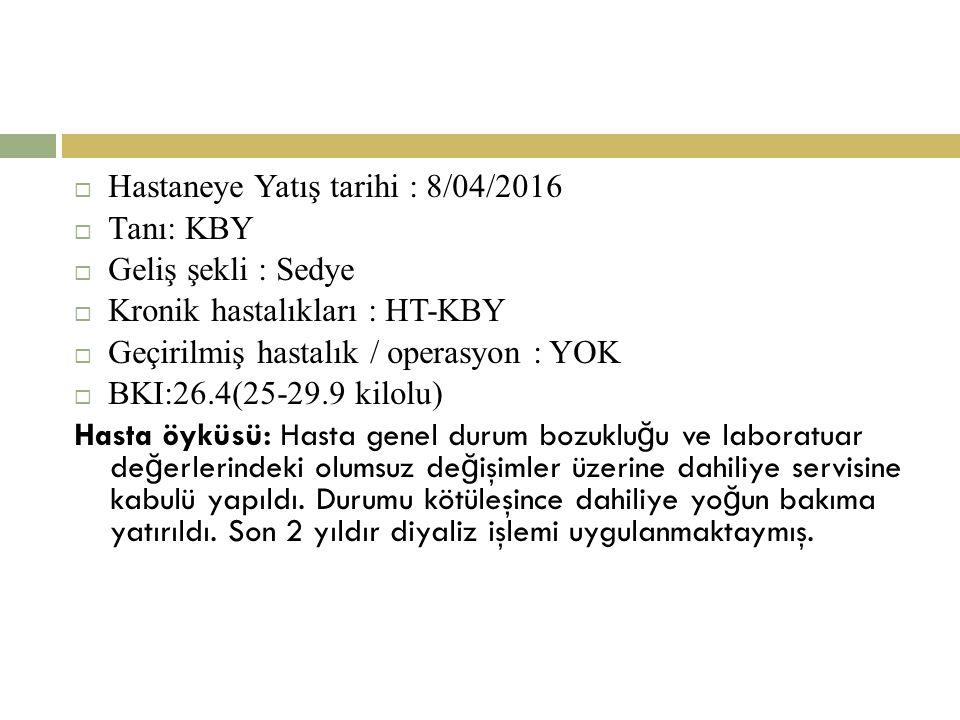  Hastaneye Yatış tarihi : 8/04/2016  Tanı: KBY  Geliş şekli : Sedye  Kronik hastalıkları : HT-KBY  Geçirilmiş hastalık / operasyon : YOK  BKI:26