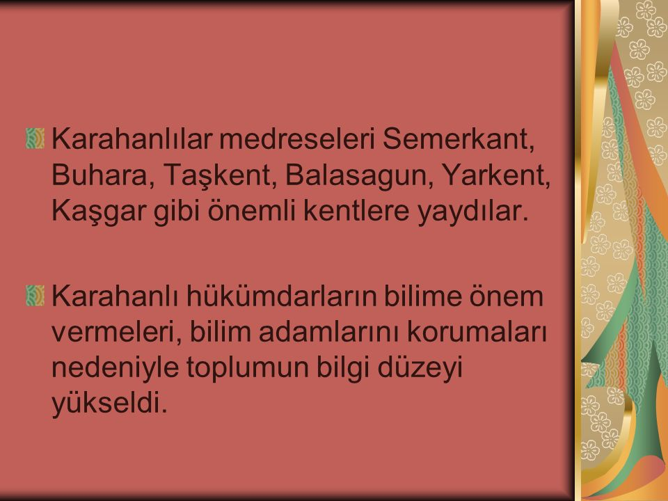 Karahanlılar medreseleri Semerkant, Buhara, Taşkent, Balasagun, Yarkent, Kaşgar gibi önemli kentlere yaydılar.