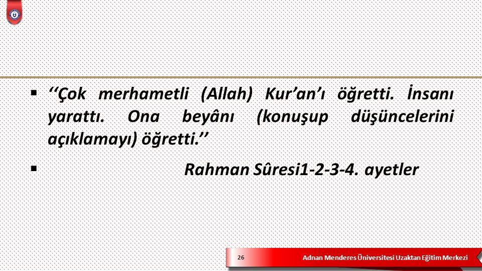 Adnan Menderes Üniversitesi Uzaktan Eğitim Merkezi 26  ''Çok merhametli (Allah) Kur'an'ı öğretti. İnsanı yarattı. Ona beyânı (konuşup düşüncelerini a