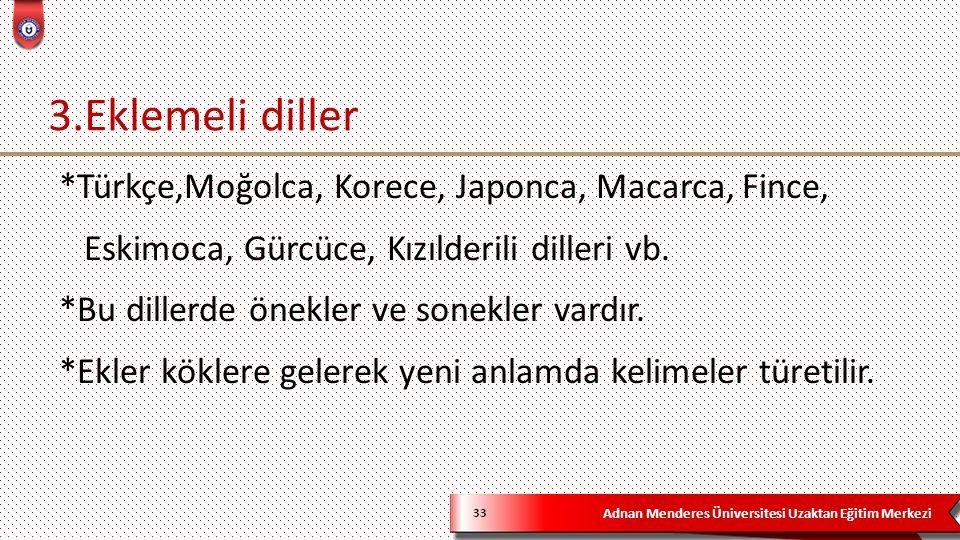 Adnan Menderes Üniversitesi Uzaktan Eğitim Merkezi 3.Eklemeli diller 33 *Türkçe,Moğolca, Korece, Japonca, Macarca, Fince, Eskimoca, Gürcüce, Kızılderili dilleri vb.