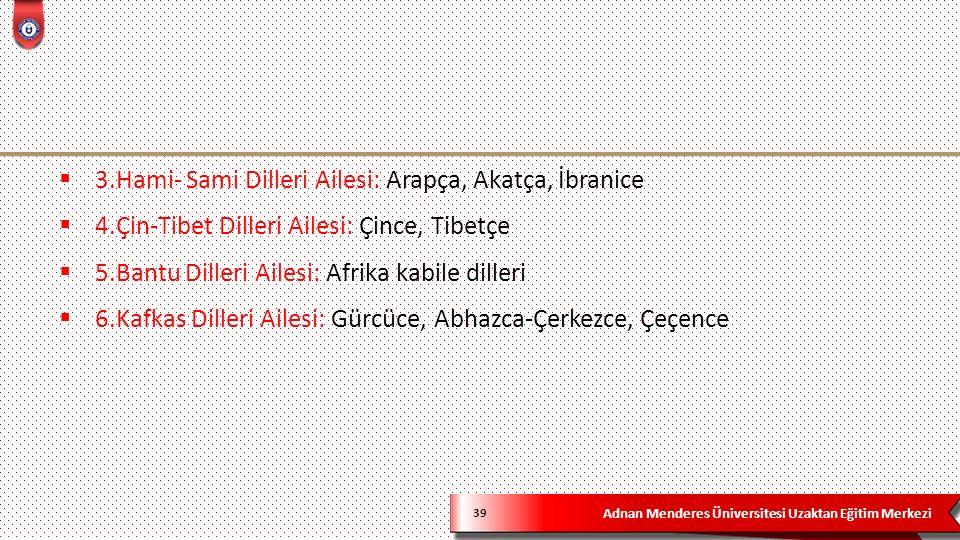 Adnan Menderes Üniversitesi Uzaktan Eğitim Merkezi 39  3.Hami- Sami Dilleri Ailesi: Arapça, Akatça, İbranice  4.Çin-Tibet Dilleri Ailesi: Çince, Tib