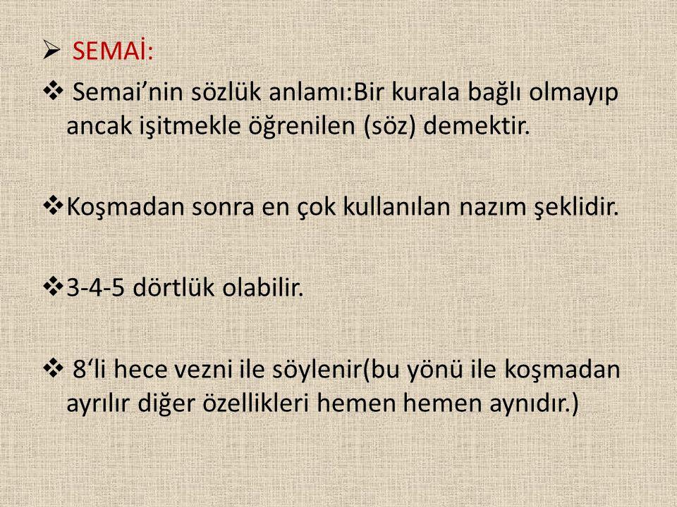  SEMAİ:  Semai'nin sözlük anlamı:Bir kurala bağlı olmayıp ancak işitmekle öğrenilen (söz) demektir.  Koşmadan sonra en çok kullanılan nazım şeklidi
