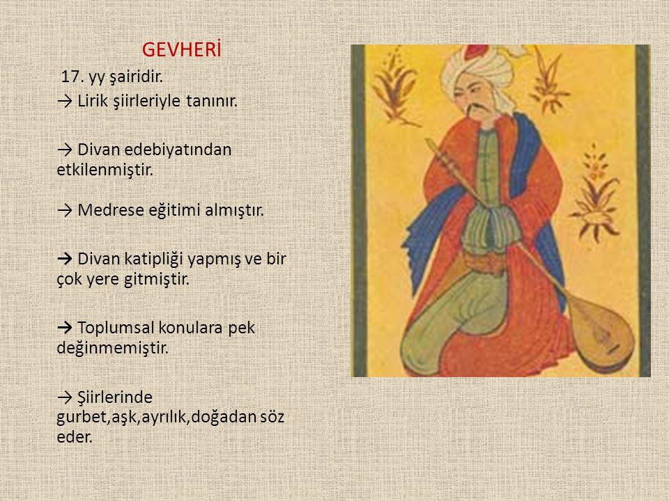 GEVHERİ 17. yy şairidir. → Lirik şiirleriyle tanınır. → Divan edebiyatından etkilenmiştir. → Medrese eğitimi almıştır. → Divan katipliği yapmış ve bir