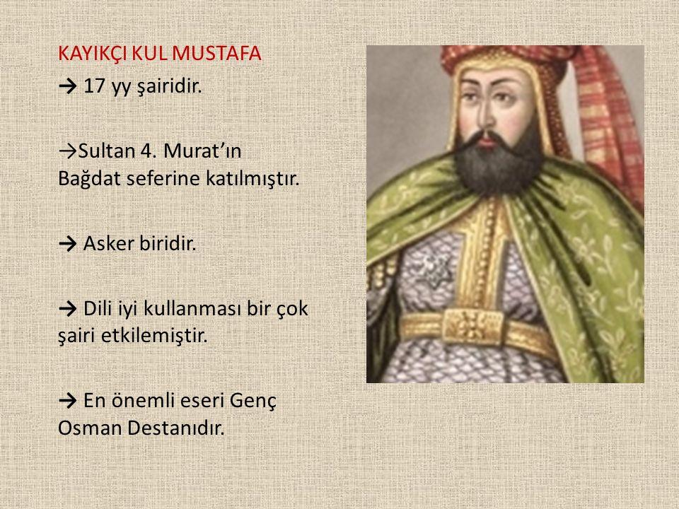 KAYIKÇI KUL MUSTAFA → 17 yy şairidir. →Sultan 4. Murat'ın Bağdat seferine katılmıştır. → Asker biridir. → Dili iyi kullanması bir çok şairi etkilemişt
