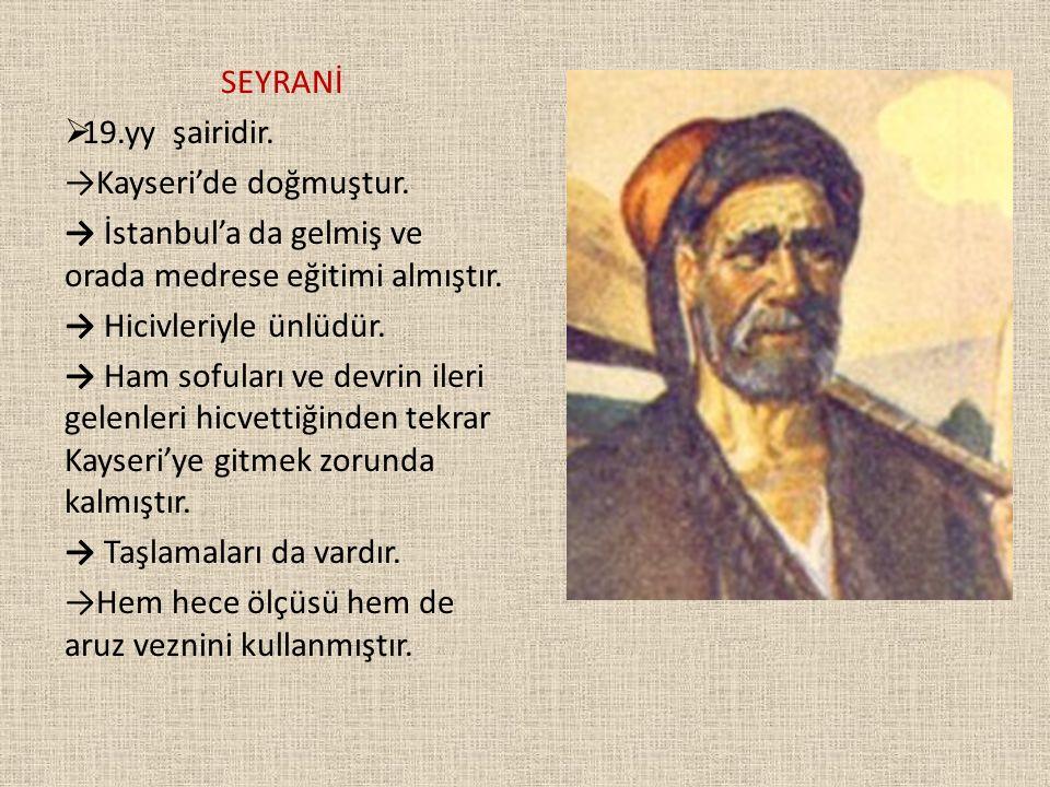 SEYRANİ  19.yy şairidir. →Kayseri'de doğmuştur. → İstanbul'a da gelmiş ve orada medrese eğitimi almıştır. → Hicivleriyle ünlüdür. → Ham sofuları ve d