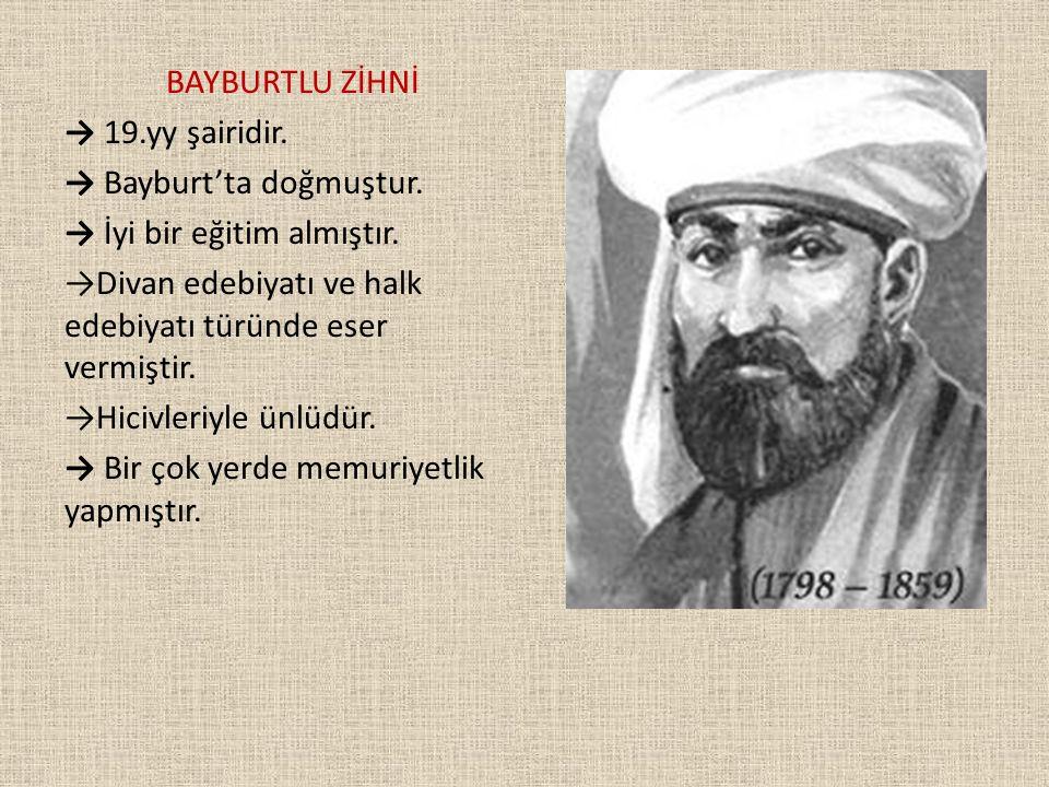 BAYBURTLU ZİHNİ → 19.yy şairidir. → Bayburt'ta doğmuştur. → İyi bir eğitim almıştır. →Divan edebiyatı ve halk edebiyatı türünde eser vermiştir. →Hiciv