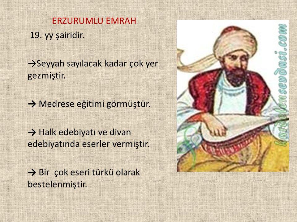 ERZURUMLU EMRAH 19. yy şairidir. →Seyyah sayılacak kadar çok yer gezmiştir. → Medrese eğitimi görmüştür. → Halk edebiyatı ve divan edebiyatında eserle