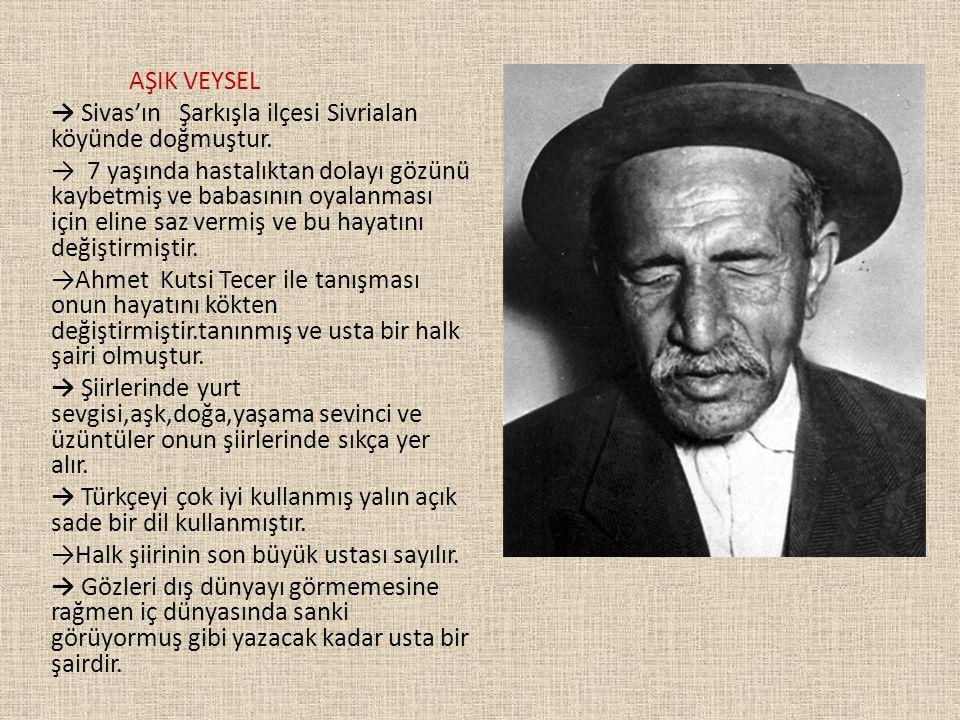 AŞIK VEYSEL → Sivas'ın Şarkışla ilçesi Sivrialan köyünde doğmuştur. → 7 yaşında hastalıktan dolayı gözünü kaybetmiş ve babasının oyalanması için eline