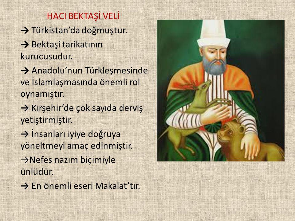 HACI BEKTAŞİ VELİ → Türkistan'da doğmuştur. → Bektaşi tarikatının kurucusudur. → Anadolu'nun Türkleşmesinde ve İslamlaşmasında önemli rol oynamıştır.