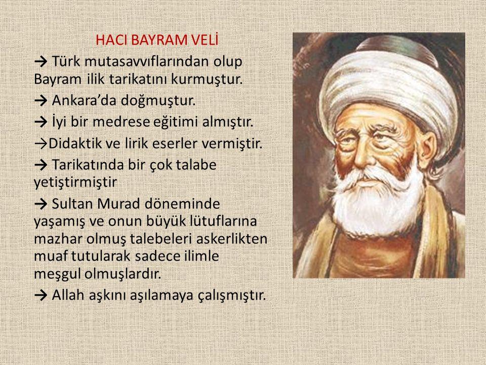 HACI BAYRAM VELİ → Türk mutasavvıflarından olup Bayram ilik tarikatını kurmuştur. → Ankara'da doğmuştur. → İyi bir medrese eğitimi almıştır. →Didaktik
