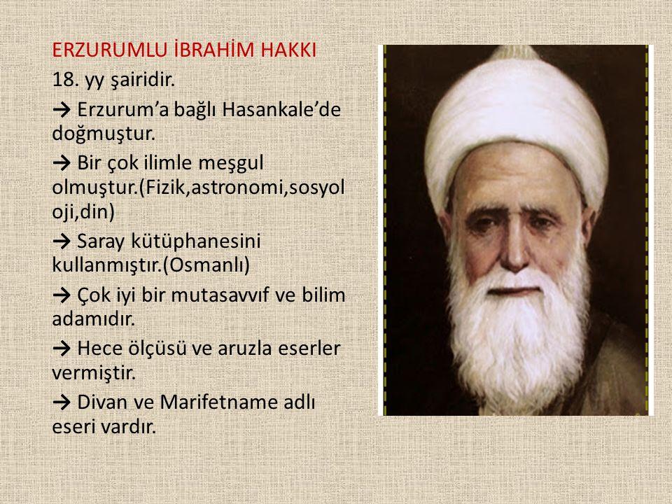 ERZURUMLU İBRAHİM HAKKI 18. yy şairidir. → Erzurum'a bağlı Hasankale'de doğmuştur. → Bir çok ilimle meşgul olmuştur.(Fizik,astronomi,sosyol oji,din) →