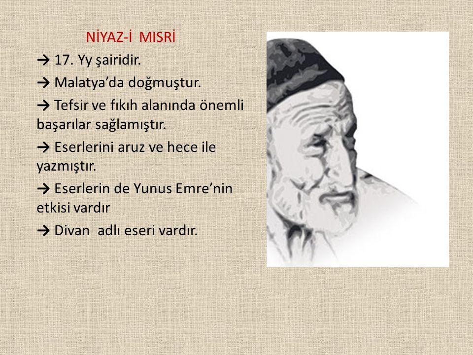 NİYAZ-İ MISRİ → 17. Yy şairidir. → Malatya'da doğmuştur. → Tefsir ve fıkıh alanında önemli başarılar sağlamıştır. → Eserlerini aruz ve hece ile yazmış