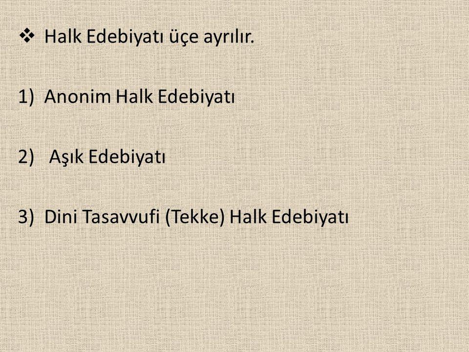  Halk Edebiyatı üçe ayrılır. 1)Anonim Halk Edebiyatı 2) Aşık Edebiyatı 3)Dini Tasavvufi (Tekke) Halk Edebiyatı