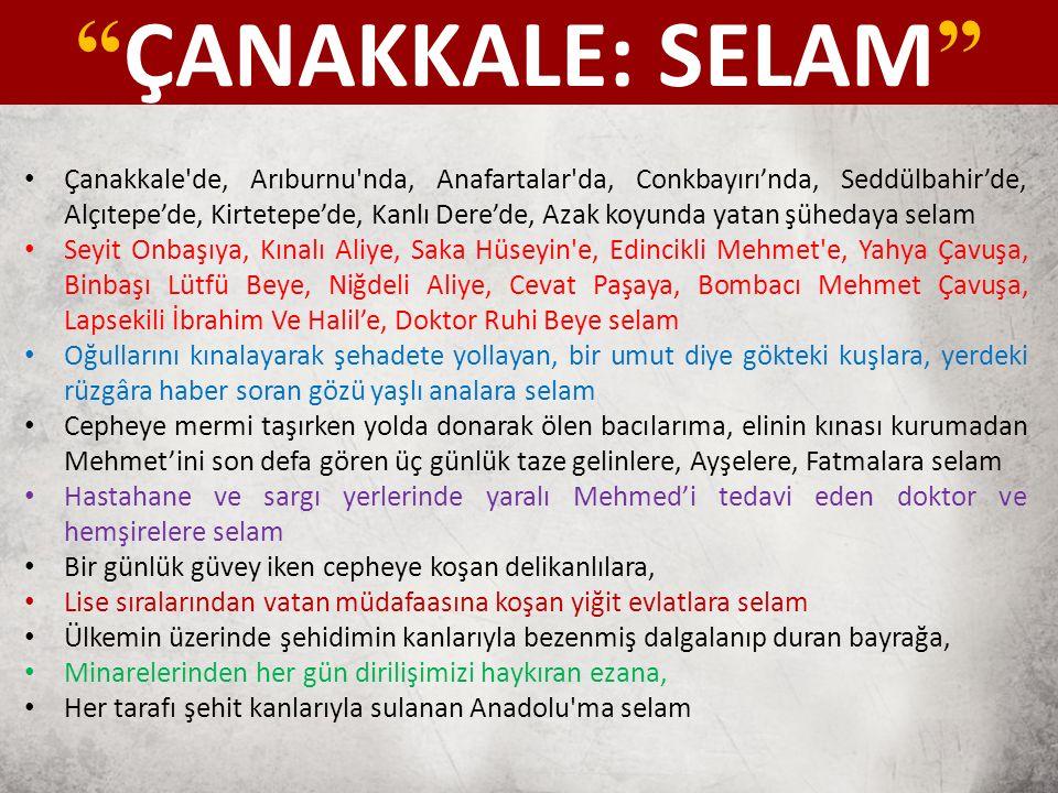 Çanakkale de, Arıburnu nda, Anafartalar da, Conkbayırı'nda, Seddülbahir'de, Alçıtepe'de, Kirtetepe'de, Kanlı Dere'de, Azak koyunda yatan şühedaya selam Seyit Onbaşıya, Kınalı Aliye, Saka Hüseyin e, Edincikli Mehmet e, Yahya Çavuşa, Binbaşı Lütfü Beye, Niğdeli Aliye, Cevat Paşaya, Bombacı Mehmet Çavuşa, Lapsekili İbrahim Ve Halil'e, Doktor Ruhi Beye selam Oğullarını kınalayarak şehadete yollayan, bir umut diye gökteki kuşlara, yerdeki rüzgâra haber soran gözü yaşlı analara selam Cepheye mermi taşırken yolda donarak ölen bacılarıma, elinin kınası kurumadan Mehmet'ini son defa gören üç günlük taze gelinlere, Ayşelere, Fatmalara selam Hastahane ve sargı yerlerinde yaralı Mehmed'i tedavi eden doktor ve hemşirelere selam Bir günlük güvey iken cepheye koşan delikanlılara, Lise sıralarından vatan müdafaasına koşan yiğit evlatlara selam Ülkemin üzerinde şehidimin kanlarıyla bezenmiş dalgalanıp duran bayrağa, Minarelerinden her gün dirilişimizi haykıran ezana, Her tarafı şehit kanlarıyla sulanan Anadolu ma selam ÇANAKKALE: SELAM