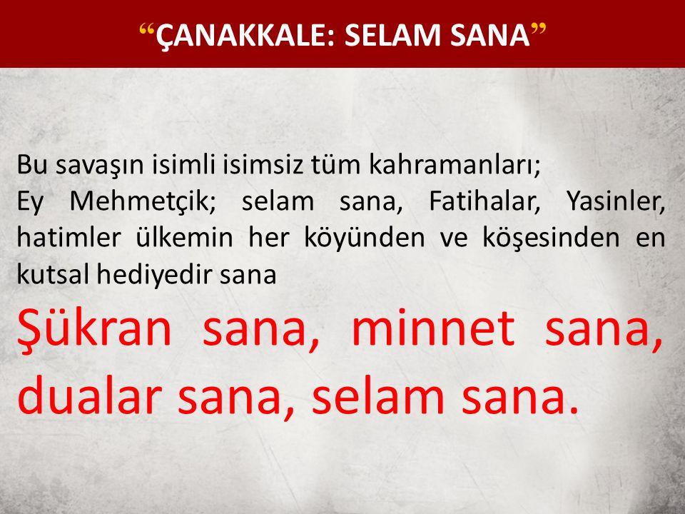 Bu savaşın isimli isimsiz tüm kahramanları; Ey Mehmetçik; selam sana, Fatihalar, Yasinler, hatimler ülkemin her köyünden ve köşesinden en kutsal hediyedir sana Şükran sana, minnet sana, dualar sana, selam sana.