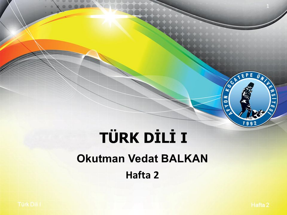 Türk Dili I Hafta 2 1 TÜRK DİLİ I Okutman Vedat BALKAN Hafta 2
