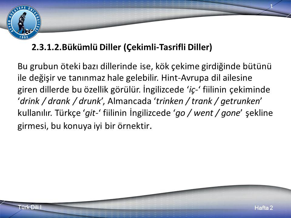 Türk Dili I Hafta 2 1 2.3.1.2.Bükümlü Diller (Çekimli-Tasrifli Diller) Bu grubun öteki bazı dillerinde ise, kök çekime girdiğinde bütünü ile değişir ve tanınmaz hale gelebilir.
