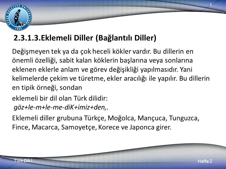 Türk Dili I Hafta 2 1 2.3.1.3.Eklemeli Diller (Bağlantılı Diller) Değişmeyen tek ya da çok heceli kökler vardır. Bu dillerin en önemli özelliği, sabit