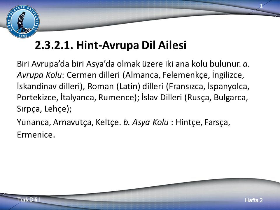 Türk Dili I Hafta 2 1 2.3.2.1. Hint-Avrupa Dil Ailesi Biri Avrupa'da biri Asya'da olmak üzere iki ana kolu bulunur. a. Avrupa Kolu: Cermen dilleri (Al