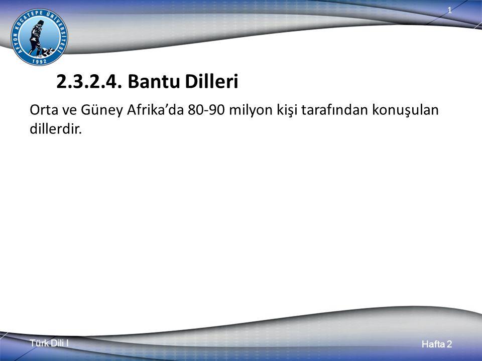Türk Dili I Hafta 2 1 2.3.2.4. Bantu Dilleri Orta ve Güney Afrika'da 80-90 milyon kişi tarafından konuşulan dillerdir.